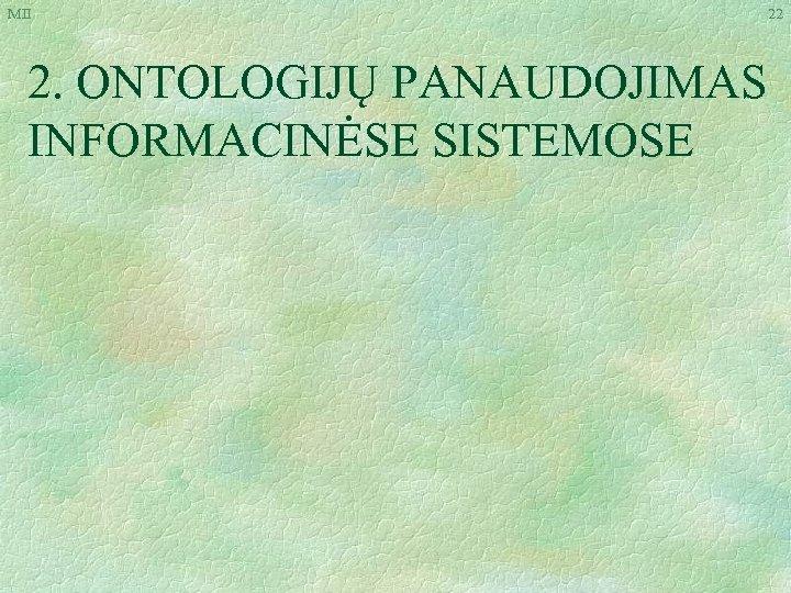 MII 2. ONTOLOGIJŲ PANAUDOJIMAS INFORMACINĖSE SISTEMOSE 22