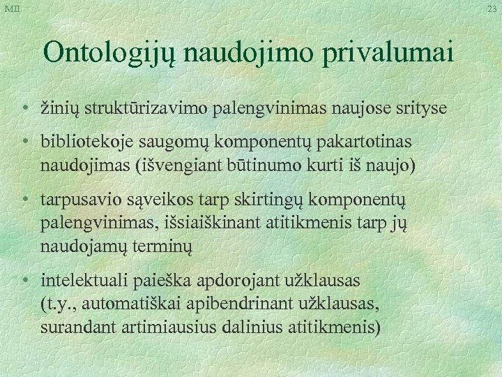 MII 23 Ontologijų naudojimo privalumai • žinių struktūrizavimo palengvinimas naujose srityse • bibliotekoje saugomų