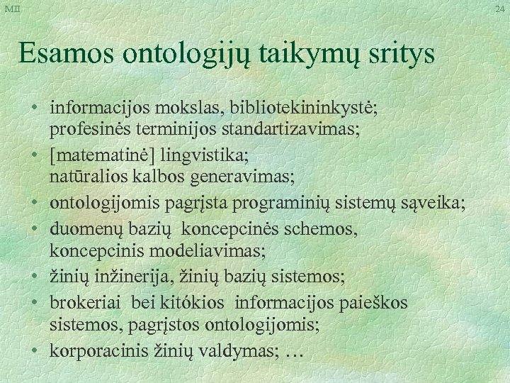 MII 24 Esamos ontologijų taikymų sritys • informacijos mokslas, bibliotekininkystė; profesinės terminijos standartizavimas; •