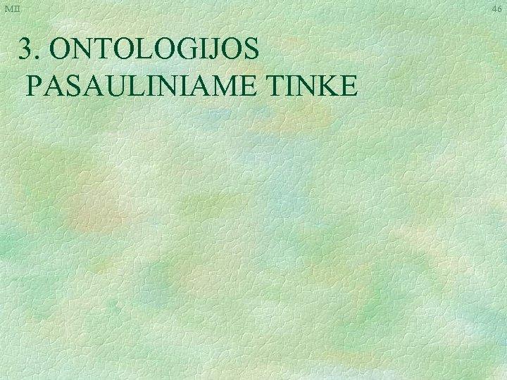 MII 3. ONTOLOGIJOS PASAULINIAME TINKE 46