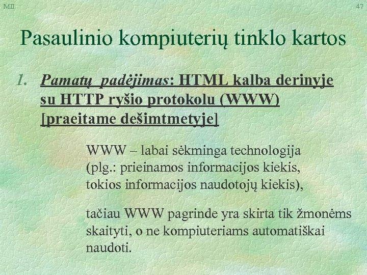 MII 47 Pasaulinio kompiuterių tinklo kartos 1. Pamatų padėjimas: HTML kalba derinyje su HTTP