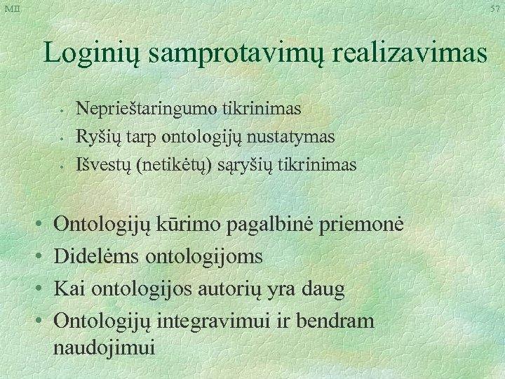 MII 57 Loginių samprotavimų realizavimas • • Neprieštaringumo tikrinimas Ryšių tarp ontologijų nustatymas Išvestų