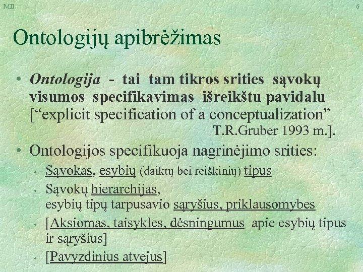 MII 6 Ontologijų apibrėžimas • Ontologija - tai tam tikros srities sąvokų visumos specifikavimas