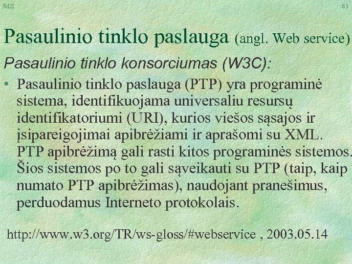 MII 63 Pasaulinio tinklo paslauga (angl. Web service) Pasaulinio tinklo konsorciumas (W 3 C):
