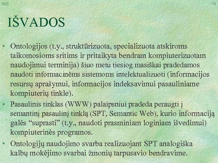 MII 78 IŠVADOS • Ontologijos (t. y. , struktūrizuota, specializuota atskiroms taikomosioms sritims ir
