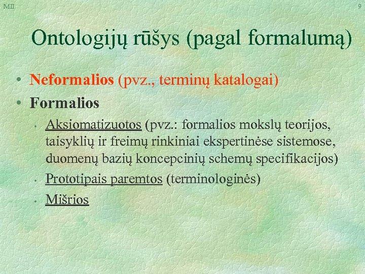 MII 9 Ontologijų rūšys (pagal formalumą) • Neformalios (pvz. , terminų katalogai) • Formalios