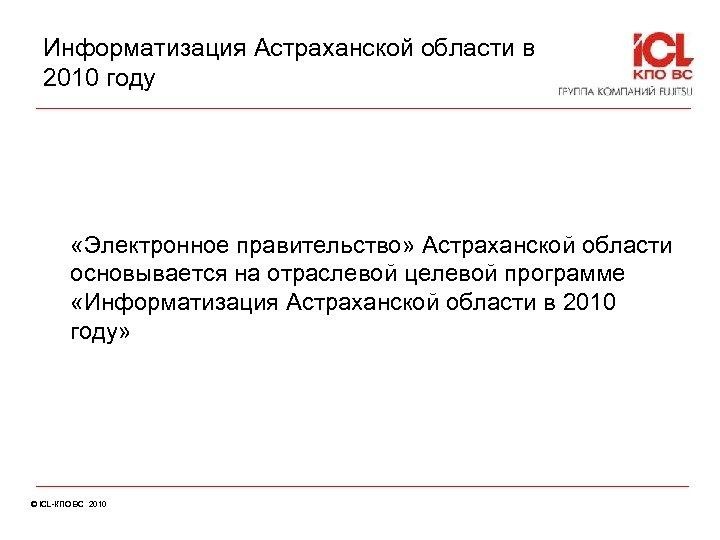 Информатизация Астраханской области в 2010 году «Электронное правительство» Астраханской области основывается на отраслевой целевой