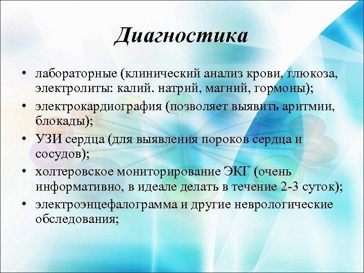 Диагностика • лабораторные (клинический анализ крови, глюкоза, электролиты: калий. натрий, магний, гормоны); • электрокардиография