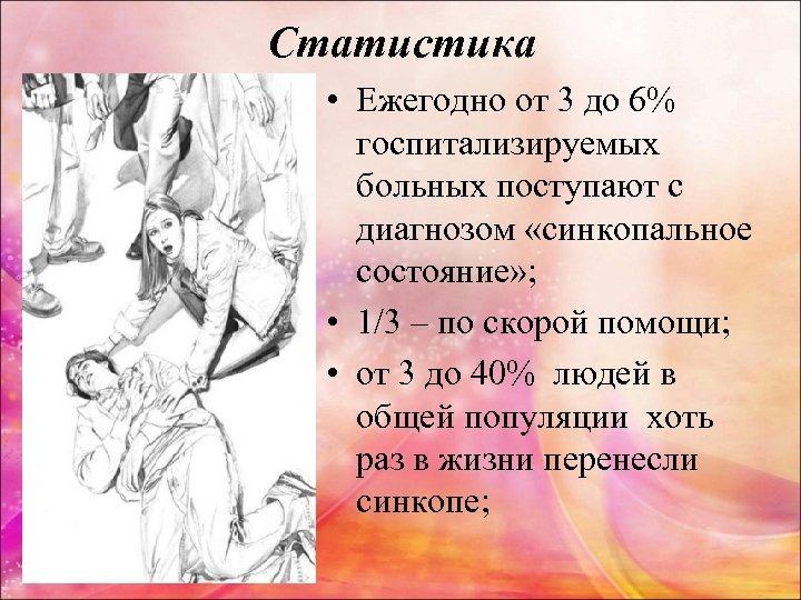 Статистика • Ежегодно от 3 до 6% госпитализируемых больных поступают с диагнозом «синкопальное состояние»