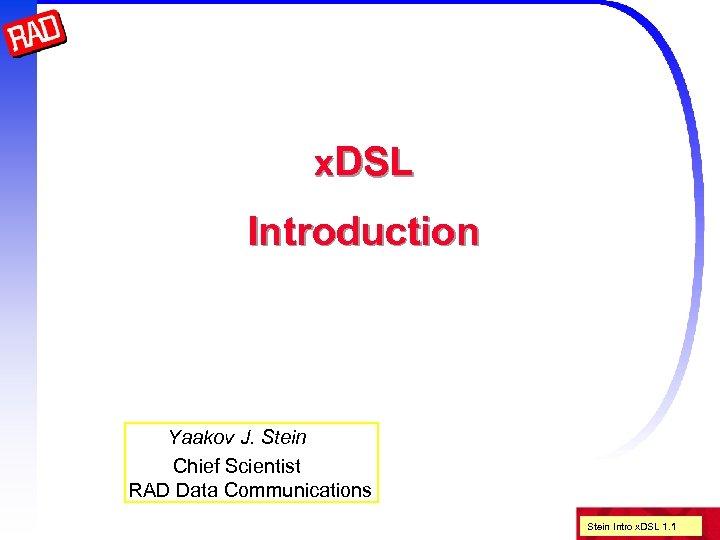 x. DSL Introduction Yaakov J. Stein Chief Scientist RAD Data Communications Stein Intro x.