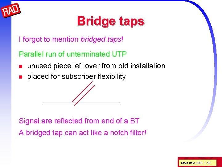 Bridge taps I forgot to mention bridged taps! Parallel run of unterminated UTP n