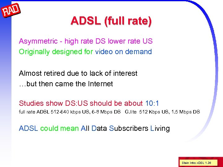 ADSL (full rate) Asymmetric - high rate DS lower rate US Originally designed for