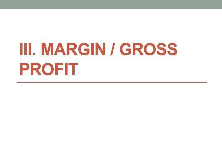 III. MARGIN / GROSS PROFIT