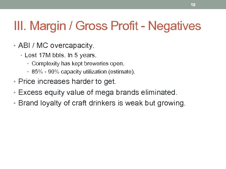 19 III. Margin / Gross Profit - Negatives • ABI / MC overcapacity. •