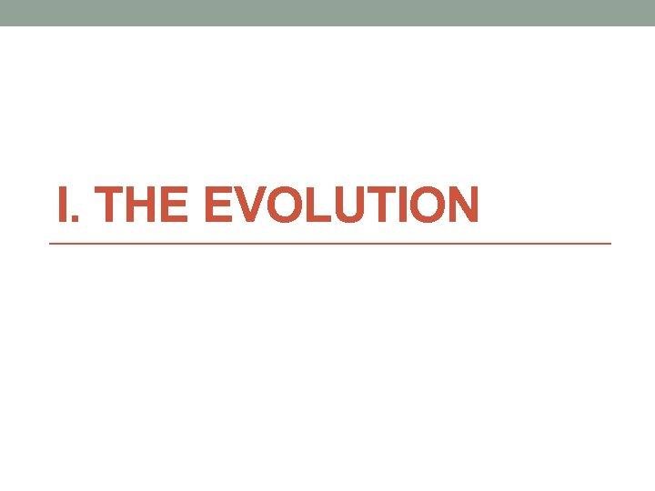 I. THE EVOLUTION