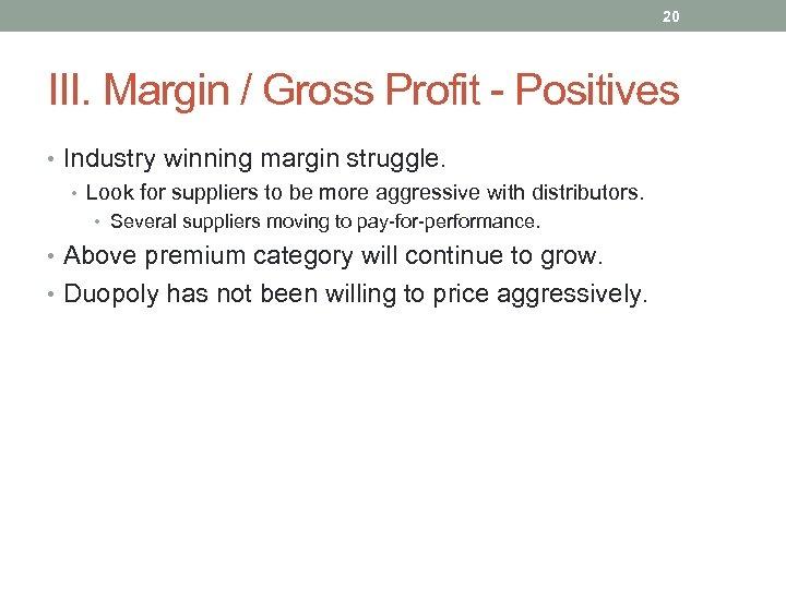 20 III. Margin / Gross Profit - Positives • Industry winning margin struggle. •