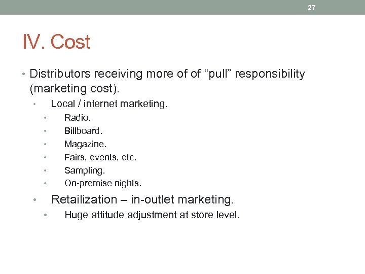 """27 IV. Cost • Distributors receiving more of of """"pull"""" responsibility (marketing cost). Local"""