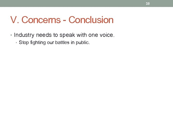 35 V. Concerns - Conclusion • Industry needs to speak with one voice. •