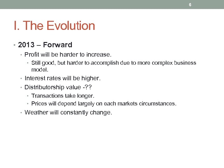 6 I. The Evolution • 2013 – Forward • Profit will be harder to