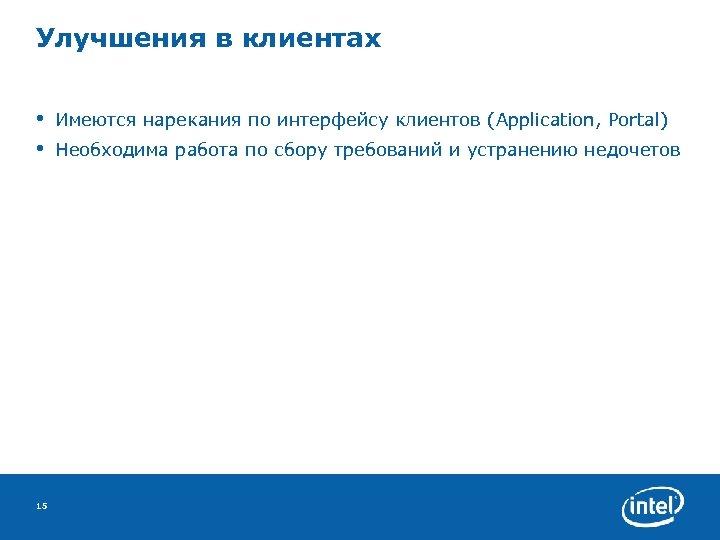 Улучшения в клиентах • • 15 Имеются нарекания по интерфейсу клиентов (Application, Portal) Необходима
