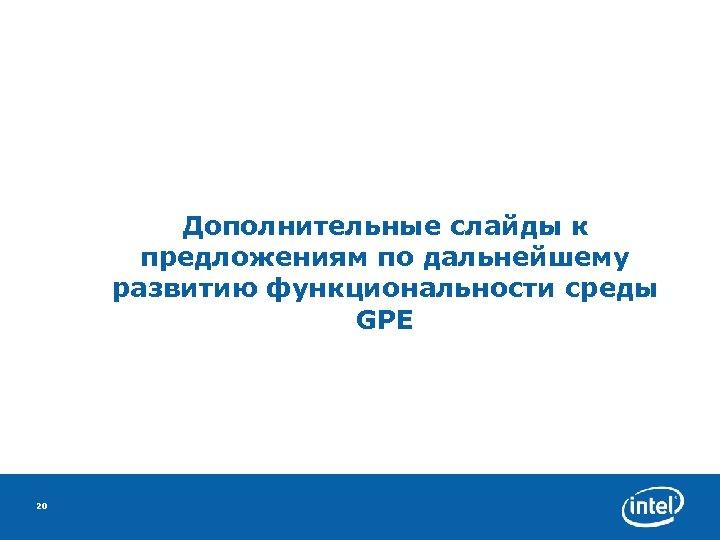 Дополнительные слайды к предложениям по дальнейшему развитию функциональности среды GPE 20