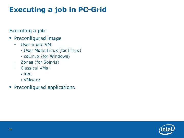 Executing a job in PC-Grid Executing a job: • Preconfigured image – User-mode VM: