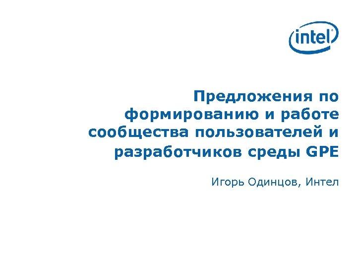 Предложения по формированию и работе сообщества пользователей и разработчиков среды GPE Игорь Одинцов, Интел