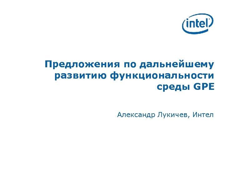 Предложения по дальнейшему развитию функциональности среды GPE Александр Лукичев, Интел