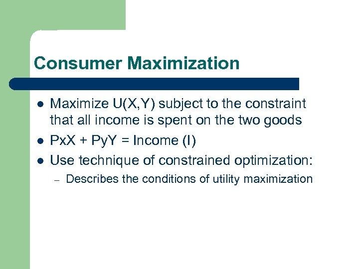 Consumer Maximization l l l Maximize U(X, Y) subject to the constraint that all