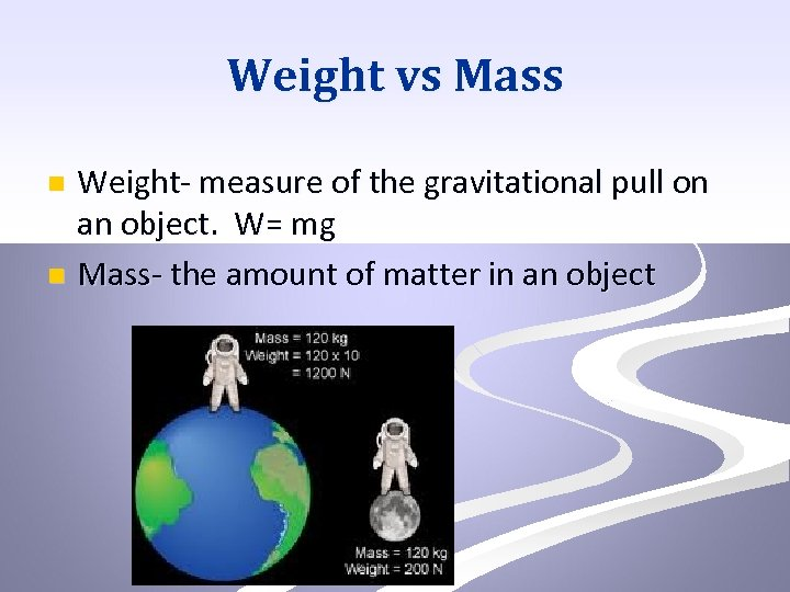 Weight vs Mass Weight- measure of the gravitational pull on an object. W= mg