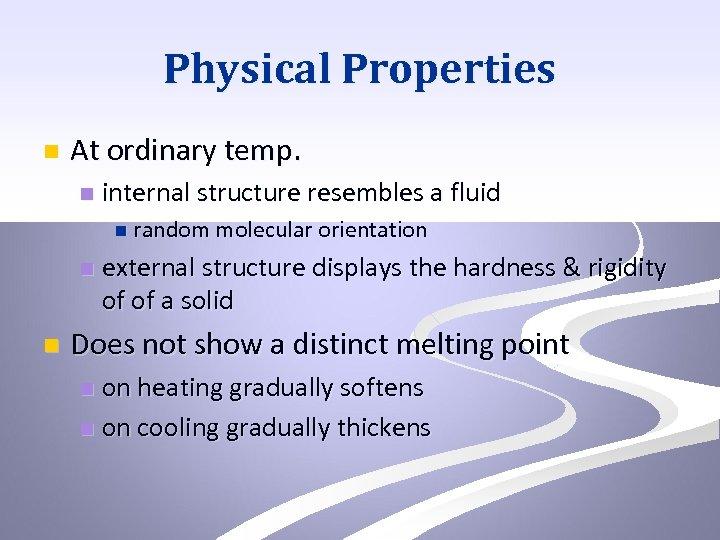 Physical Properties n At ordinary temp. n internal structure resembles a fluid n random