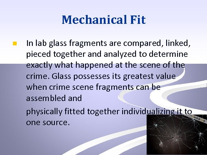 Mechanical Fit n In lab glass fragments are compared, linked, pieced together and analyzed