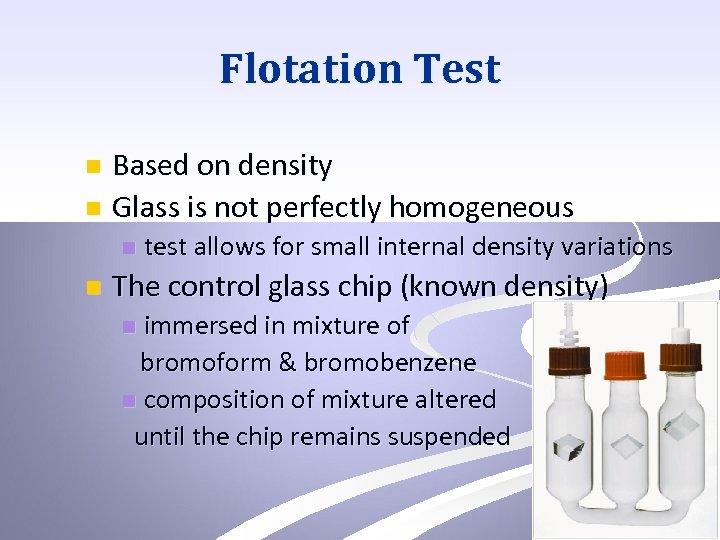 Flotation Test Based on density n Glass is not perfectly homogeneous n n n