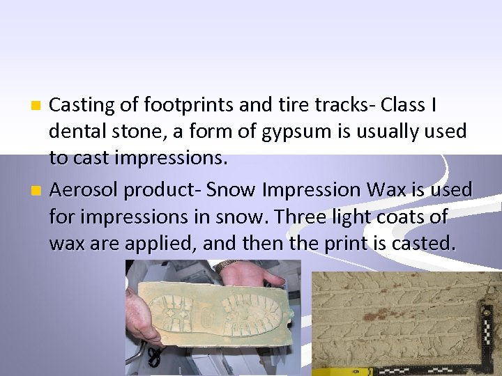 Casting of footprints and tire tracks- Class I dental stone, a form of gypsum