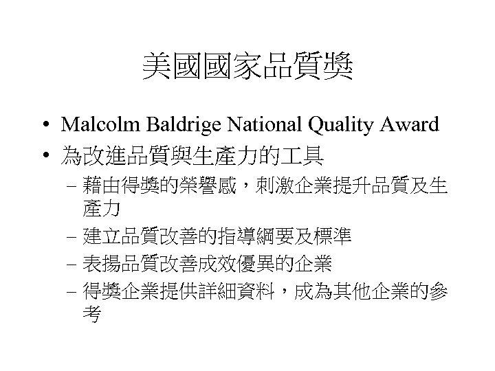 美國國家品質獎 • Malcolm Baldrige National Quality Award • 為改進品質與生產力的 具 – 藉由得獎的榮譽感,刺激企業提升品質及生 產力 –
