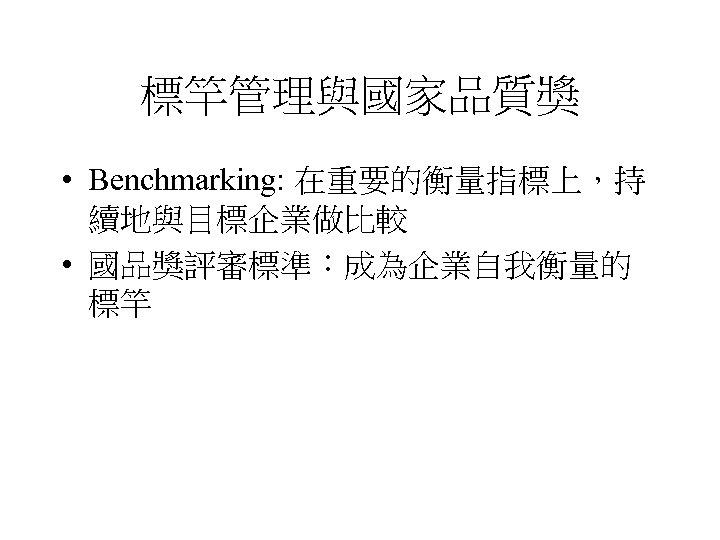 標竿管理與國家品質獎 • Benchmarking: 在重要的衡量指標上,持 續地與目標企業做比較 • 國品獎評審標準:成為企業自我衡量的 標竿