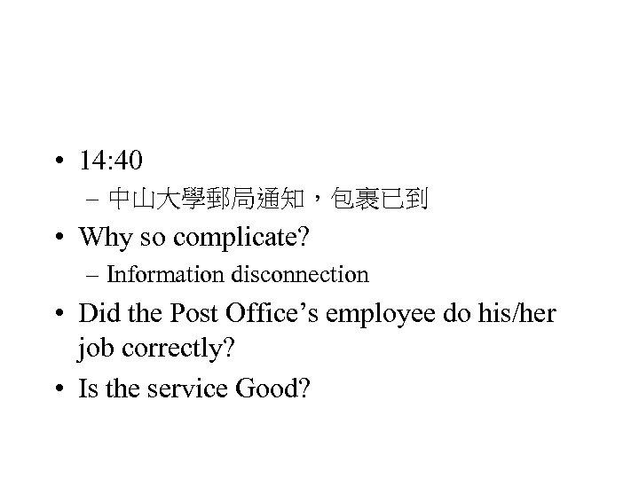 • 14: 40 – 中山大學郵局通知,包裹已到 • Why so complicate? – Information disconnection •