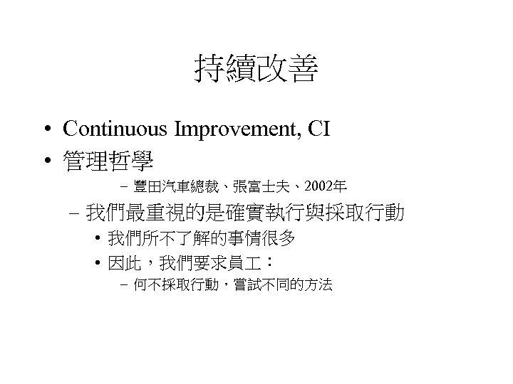 持續改善 • Continuous Improvement, CI • 管理哲學 – 豐田汽車總裁、張富士夫、2002年 – 我們最重視的是確實執行與採取行動 • 我們所不了解的事情很多 •