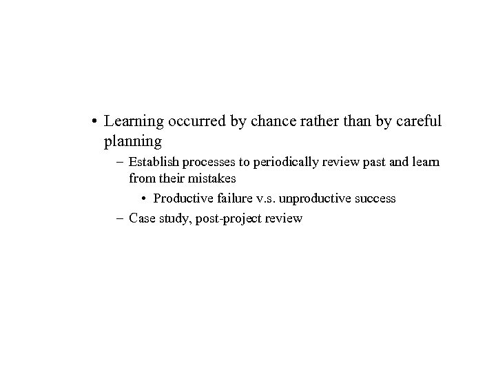 • Learning occurred by chance rather than by careful planning – Establish processes