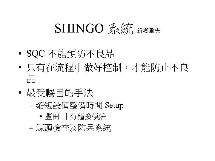 SHINGO 系統 新鄉重夫 • SQC 不能預防不良品 • 只有在流程中做好控制,才能防止不良 品 • 最受矚目的手法 – 縮短設備整備時間 Setup