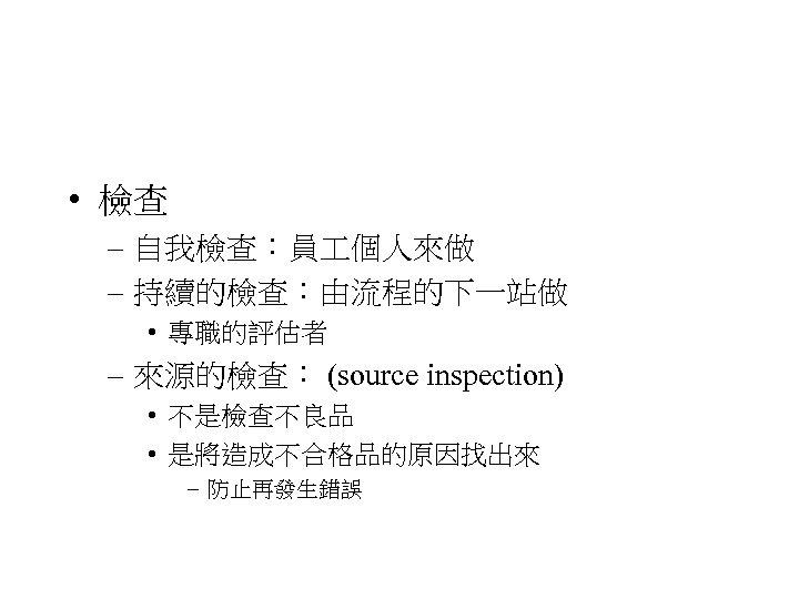 • 檢查 – 自我檢查:員 個人來做 – 持續的檢查:由流程的下一站做 • 專職的評估者 – 來源的檢查: (source inspection)