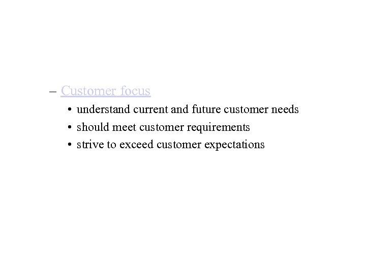 – Customer focus • understand current and future customer needs • should meet customer
