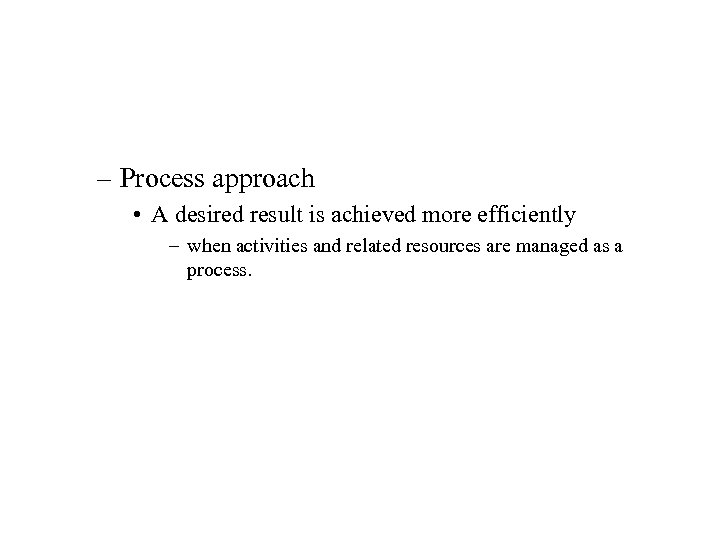 – Process approach • A desired result is achieved more efficiently – when activities