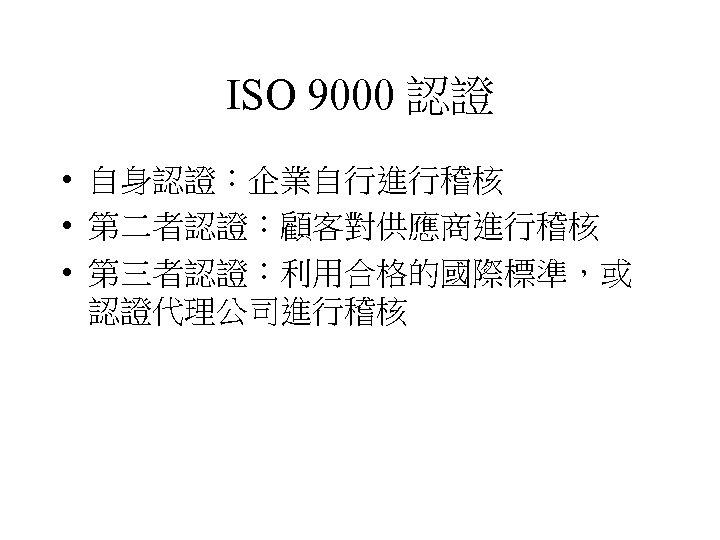 ISO 9000 認證 • 自身認證:企業自行進行稽核 • 第二者認證:顧客對供應商進行稽核 • 第三者認證:利用合格的國際標準,或 認證代理公司進行稽核