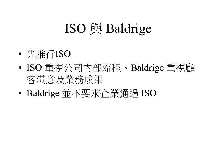 ISO 與 Baldrige • 先推行ISO • ISO 重視公司內部流程、Baldrige 重視顧 客滿意及業務成果 • Baldrige 並不要求企業通過 ISO