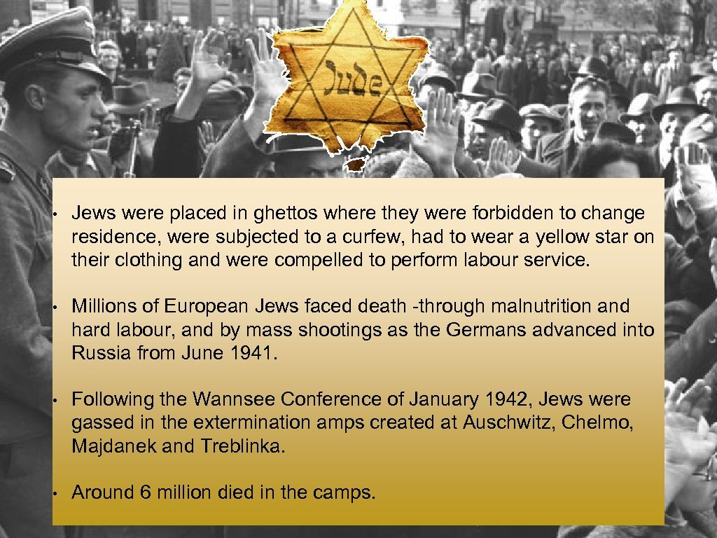 • Jews were placed in ghettos where they were forbidden to change residence,