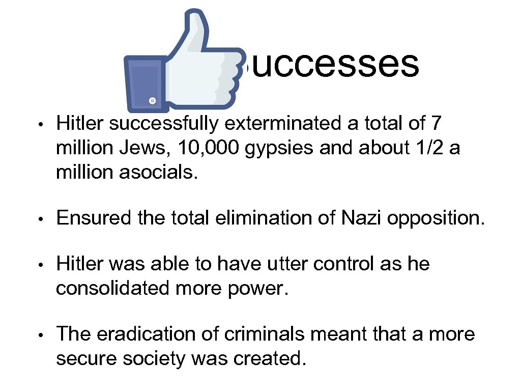 Successes • Hitler successfully exterminated a total of 7 million Jews, 10, 000 gypsies