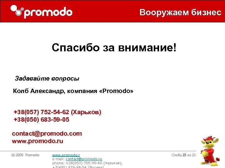 Вооружаем бизнес Спасибо за внимание! Задавайте вопросы Колб Александр, компания «Promodo» +38(057) 752 -54
