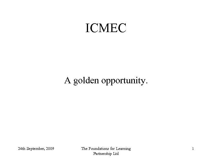 ICMEC A golden opportunity. 24 th September, 2009 The Foundations for Learning Partnership Ltd