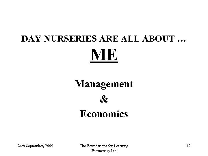 DAY NURSERIES ARE ALL ABOUT … ME Management & Economics 24 th September, 2009